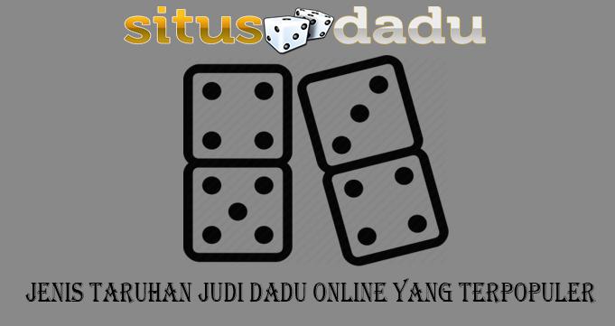 Jenis Taruhan Judi Dadu Online Yang Terpopuler